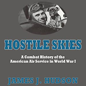Hostile Skies: A Combat History of the American Air Service in World War I (       UNABRIDGED) by James J. Hudson Narrated by Ernest G. Sprance