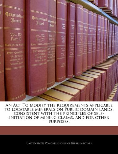 An Act To modify the requirements applicable to locatable minerals on public domain lands, consistent with the principles of self-initiation of mining claims, and for other purposes.