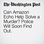Can Amazon Echo Help Solve a Murder? Police Will Soon Find Out. | Amy B Wang