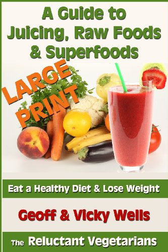 A Guide to Juicing, Raw Foods & Superfoods - Large Print Edition: Eat a Healthy Diet & Lose Weight (Reluctant Vegetarian) by Geoff Wells, Vicky Wells