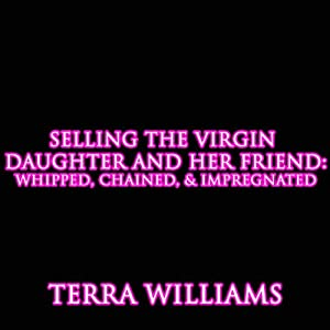 Selling the Virgin Daughter and Her Friend: Whipped, Chained, and Impregnated | [Terra Williams]