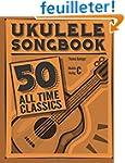 Ukulele Songbook: 50 All Time Classics
