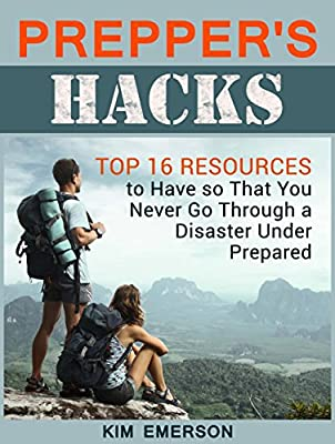 Prepper's Hacks: Top 16 Resources to Have so That You Never Go Through a Disaster Under Prepared (Survival Gear, Emergency food, Survival Tips)