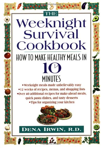 The Weeknight Survival Cookbook: How to Make Healthy Meals in 10 Minutes by Dena Irwin