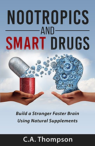 Nootropics and Smart Drugs: Build a Stronger Faster Brain Using Natural Supplements