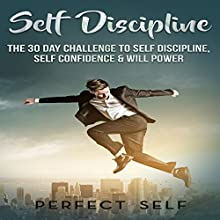 Self Discipline: The 30 Day Challenge to Self Discipline, Self Confidence & Will Power Audiobook by  Perfect Self Narrated by Adam Dubeau