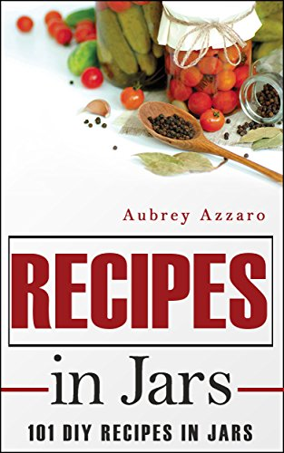 Recipes In Jars: 101 DIY Recipes In Jars (Mason Jar Recipes - Mason Jar Meals - Jar Recipes) by Aubrey Azzaro