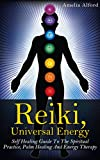 Reiki, Universal Energy: Self-Healing Guide To The Spiritual Practice, Palm Healing, And Energy Therapy (Chakra, Spiritual Healing, Palm Healing)