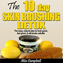 The 10-Day Skin Brushing Detox: The Easy, Natural Plan to Look Great, Feel Amazing, & Eliminate Cellulite (       UNABRIDGED) by Mia Campbell Narrated by Dave Wright