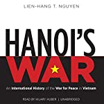 Hanoi's War: An International History of the War for Peace in Vietnam | Lien-Hang T. Nguyen