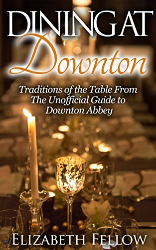 Dining at Downton: Traditions of the Table From The Unofficial Guide to Downton Abbey (Downton Life Series) by Elizabeth Fellow