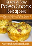 Paleo Snack Recipes: Healthy And Guilt-Free. The New Buzzwords Of Snacking Based On This Collection. (Quick & Easy Recipes)