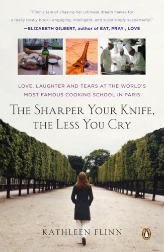The Sharper Your Knife, the Less You Cry: Love, Laughter, and Tears in Paris at the World's Most Famous Cooking School, Kathleen Flinn