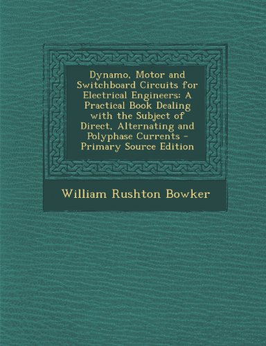 Dynamo, Motor And Switchboard Circuits For Electrical Engineers: A Practical Book Dealing With The Subject Of Direct, Alternating And Polyphase Currents - Primary Source Edition