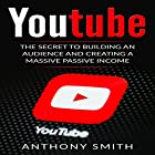 YouTube: The Secret to Building an Audience and Creating a Massive Passive Income Hörbuch von Anthony Smith Gesprochen von: Mike Norgaard