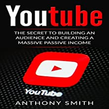 YouTube: The Secret to Building an Audience and Creating a Massive Passive Income Audiobook by Anthony Smith Narrated by Mike Norgaard