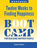 Twelve Weeks to Finding Happiness: A Boot Camp for Building Happier People