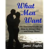 What Men Want: The Essential Guide on How to Attract Men ... and Keep Them!by James Taylor