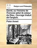echange, troc Peter Annet - David, Ou L'Histoire de L'Homme Selon Le Ceur de Dieu. Ouvrage Traduit de L'Anglois.
