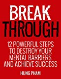 Break  Through: 12 Powerful Steps to Destroy Your Mental Barriers and Achieve Success