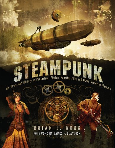 Steampunk: An Illustrated History of Fantastical Fiction, Fanciful Film and Other Victorian Visions: Victorian Visionaries, Scientific Romances and Fantastic Fictions