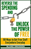 Reverse the Spending and Unlock the Power of Free: 110 Ways to Get Free Stuff Everywhere Everyday