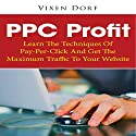 PPC Profit: Learn the Techniques of Pay-per-Click and Get the Maximum Traffic to Your Website Audiobook by Vixen Dorf Narrated by Bobby Brill