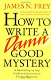 James N. Frey How to Write a Damn Good Mystery: A Practical Step-By-Step Guide from Inspiration to Finished Manuscript