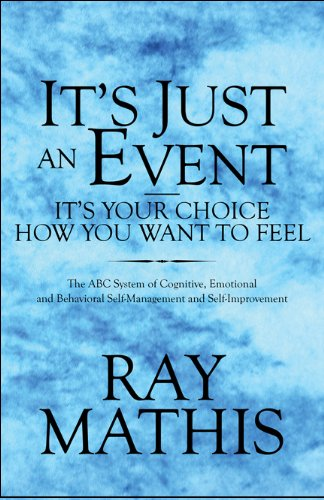 It's Just an Event?It's Your Choice How You Want to Feel: The ABC System of Cognitive, Emotional and Behavioral Self-Management and Self-Improvement