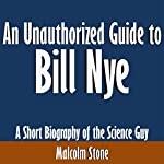An Unauthorized Guide to Bill Nye: A Short Biography of the Science Guy   Malcolm Stone