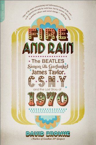 Fire and Rain: The Beatles, Simon and Garfunkel, James Taylor, CSNY, and the Lost Story of 1970, David Browne