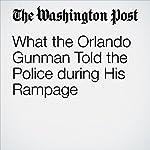 What the Orlando Gunman Told the Police during His Rampage | Matt Zapotosky,Mark Berman