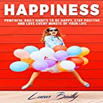 Happiness: Powerful Daily Habits to Be Happy, Stay Positive, and Love Every Minute of Your Life | Lucas Bailly