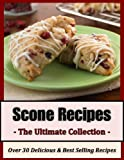 Scone Recipes: The Ultimate Collection - Over 30 Delicious Best Selling Recipes