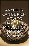 Anybody Can Be Rich: How To Have The Mindset Of Having Wealth