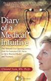 Diary of a Medical Intuitive: One Womans Eye-Opening Journey from No-Nonsense E.R. Nurse to Open-Hearted Healer and Visionary