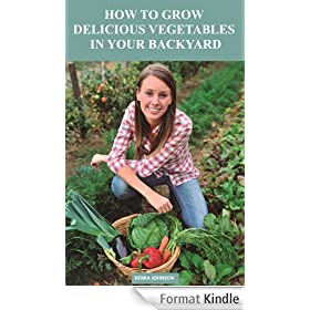 How to Grow Delicious Vegetables In Your Backyard (English Edition)