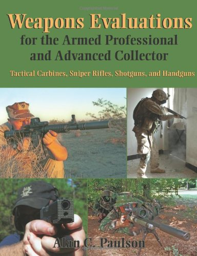 Weapons Evaluations For The Armed Professional And Advanced Collector: Tactical Carbines, Sniper Rifles, Shotguns, And Handguns