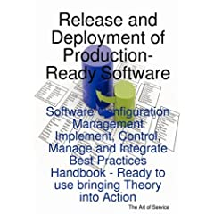 Release and Deployment of Production-Ready Software: Software Configuration Management Implement, Control, Manage and Integrate Best Practices Handbook - Ready to use bringing Theory into Action