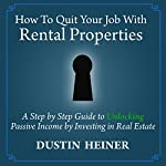 How to Quit Your Job with Rental Properties: A Step-by-Step Guide to Unlocking Passive Income by Investing in Real Estate   Dustin Heiner