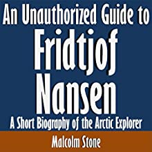 An Unauthorized Guide to Fridtjof Nansen: A Short Biography of the Arctic Explorer (       UNABRIDGED) by Malcolm Stone Narrated by Scott Clem
