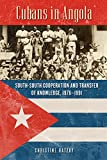 Christine Hatzky Cubans in Angola: South-South Cooperation and Transfer of Knowledge, 1976-1991 (Africa and the Diaspora: History, Politics, Culture)