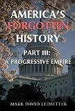 America's Forgotten History. Part 3: A Progressive Empire