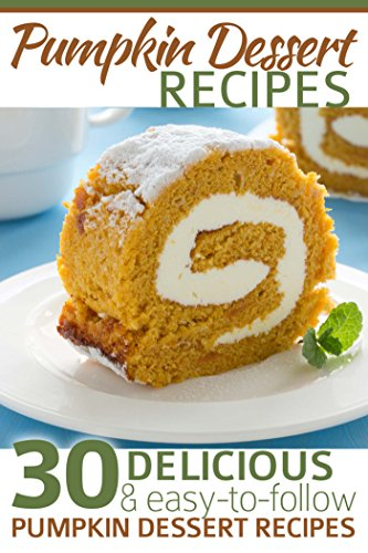 Free Kindle Book : Pumpkin Dessert Recipes: 30 Delicious and Easy-to-Follow Pumpkin Dessert Recipes
