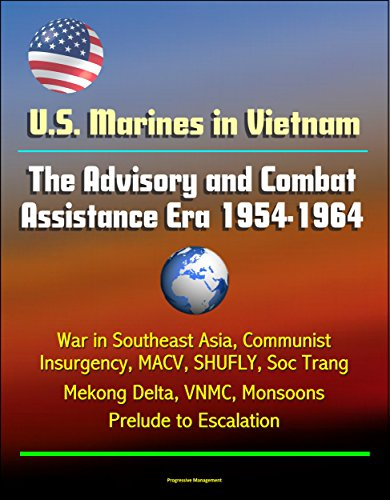U.S. Marines in Vietnam: The Advisory and Combat Assistance Era 1954-1964 - War in Southeast Asia, Communist Insurgency, MACV, SHUFLY, Soc Trang, Mekong Delta, VNMC, Monsoons, Prelude to Escalation PDF