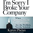 I'm Sorry I Broke Your Company: When Management Consultants Are the Problem, Not the Solution (       UNABRIDGED) by Karen Phelan Narrated by Julie Eickhoff