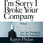 I'm Sorry I Broke Your Company: When Management Consultants Are the Problem, Not the Solution | Karen Phelan