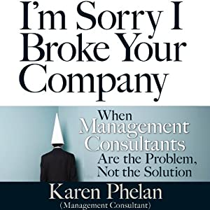 I'm Sorry I Broke Your Company: When Management Consultants Are the Problem, Not the Solution | [Karen Phelan]