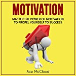 Motivation: Master the Power of Motivation to Propel Yourself to Success | Ace McCloud