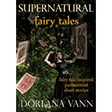 Supernatural Fairy Tales: Fairy Tale Inspired Paranormal Short Stories ~ Dorlana Vann